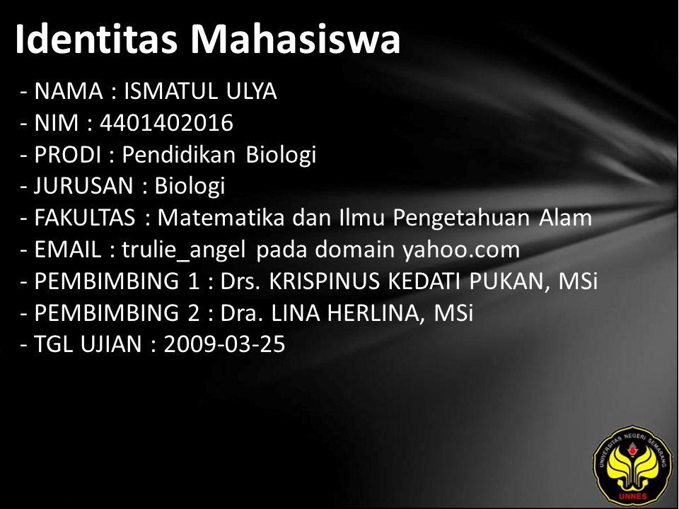 Identitas Mahasiswa - NAMA : ISMATUL ULYA - NIM : 4401402016 - PRODI : Pendidikan Biologi - JURUSAN : Biologi - FAKULTAS : Matematika dan Ilmu Pengetahuan Alam - EMAIL : trulie_angel pada domain yahoo.com - PEMBIMBING 1 : Drs.