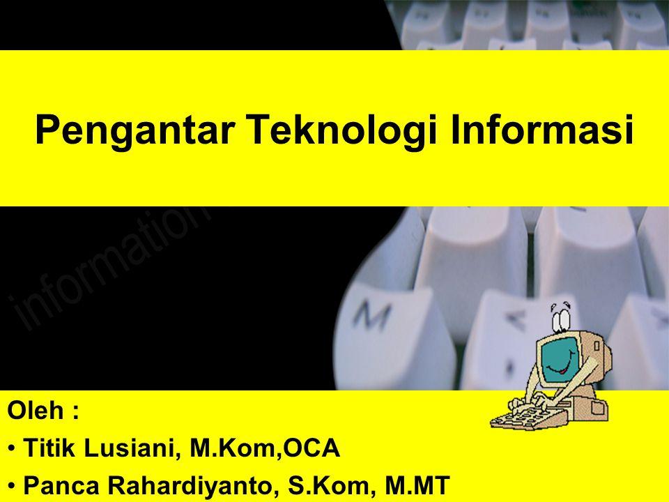 Pengantar Teknologi Informasi Oleh : Titik Lusiani, M.Kom,OCA Panca Rahardiyanto, S.Kom, M.MT