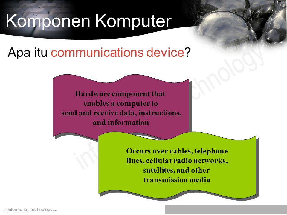 Komponen Komputer Apa itu communications device? Hardware component that enables a computer to send and receive data, instructions, and information Oc