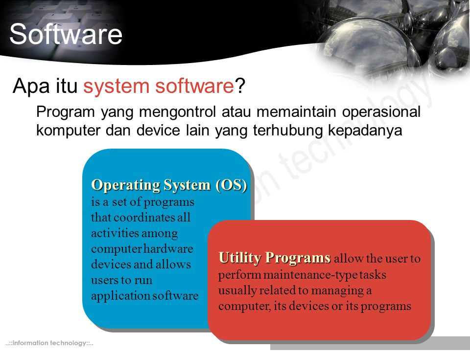 Software Apa itu system software? Program yang mengontrol atau memaintain operasional komputer dan device lain yang terhubung kepadanya Operating Syst