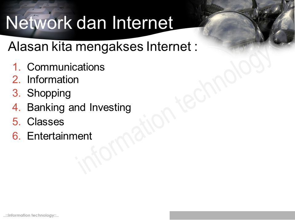 Network dan Internet Alasan kita mengakses Internet : 2.Information 3.Shopping 4.Banking and Investing 5.Classes 6.Entertainment 1.Communications