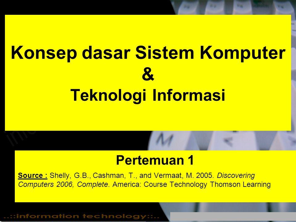 Konsep dasar Sistem Komputer & Teknologi Informasi Pertemuan 1 Source : Shelly, G.B., Cashman, T., and Vermaat, M. 2005. Discovering Computers 2006, C