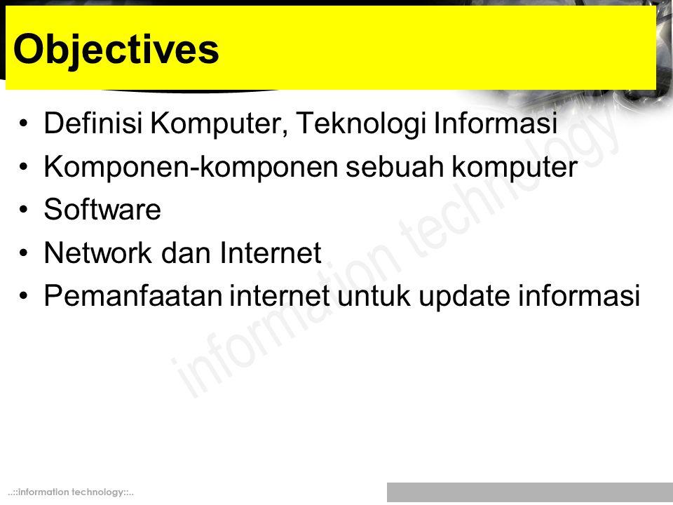 Objectives Definisi Komputer, Teknologi Informasi Komponen-komponen sebuah komputer Software Network dan Internet Pemanfaatan internet untuk update in