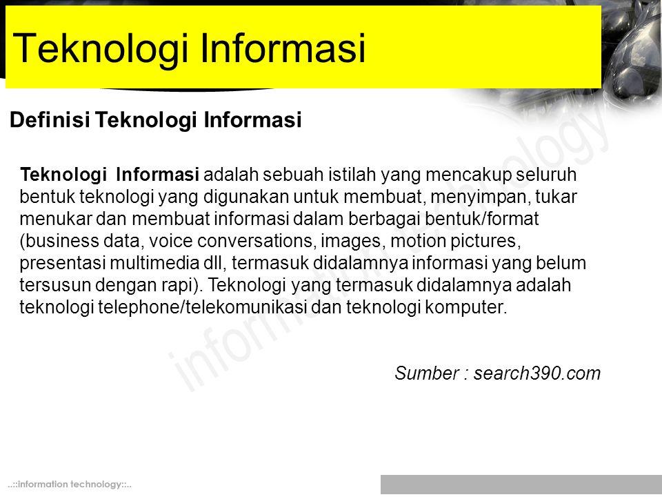Definisi Teknologi Informasi Teknologi Informasi adalah sebuah istilah yang mencakup seluruh bentuk teknologi yang digunakan untuk membuat, menyimpan,