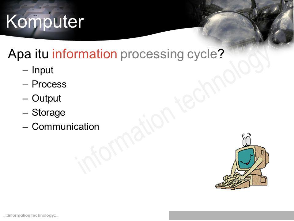 Komputer Apa itu information processing cycle? –Input –Process –Output –Storage –Communication