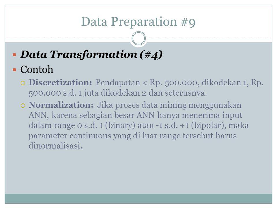 Data Preparation #9 Data Transformation (#4) Contoh  Discretization: Pendapatan < Rp. 500.000, dikodekan 1, Rp. 500.000 s.d. 1 juta dikodekan 2 dan s