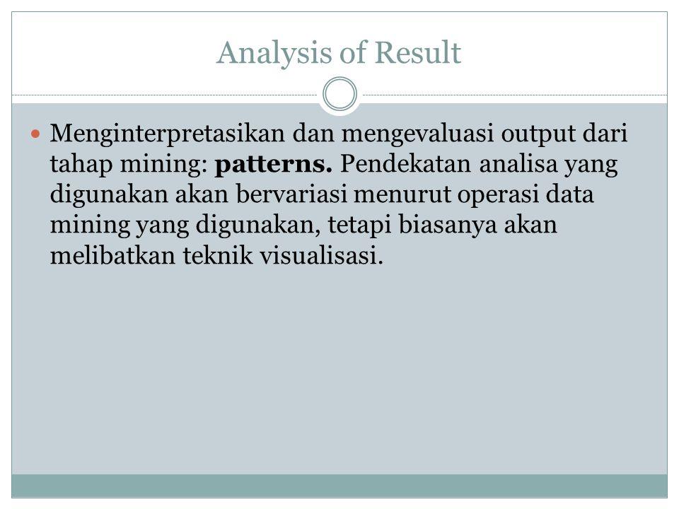 Analysis of Result Menginterpretasikan dan mengevaluasi output dari tahap mining: patterns. Pendekatan analisa yang digunakan akan bervariasi menurut