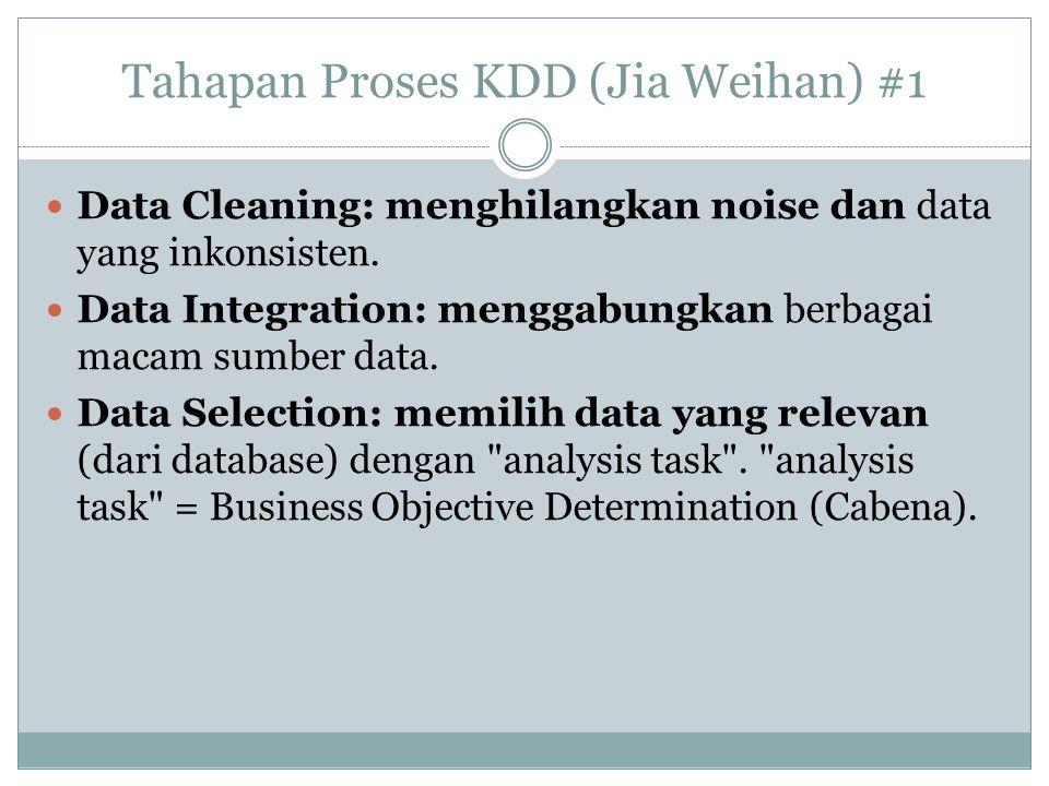 Tahapan Proses KDD (Jia Weihan) #1 Data Cleaning: menghilangkan noise dan data yang inkonsisten. Data Integration: menggabungkan berbagai macam sumber
