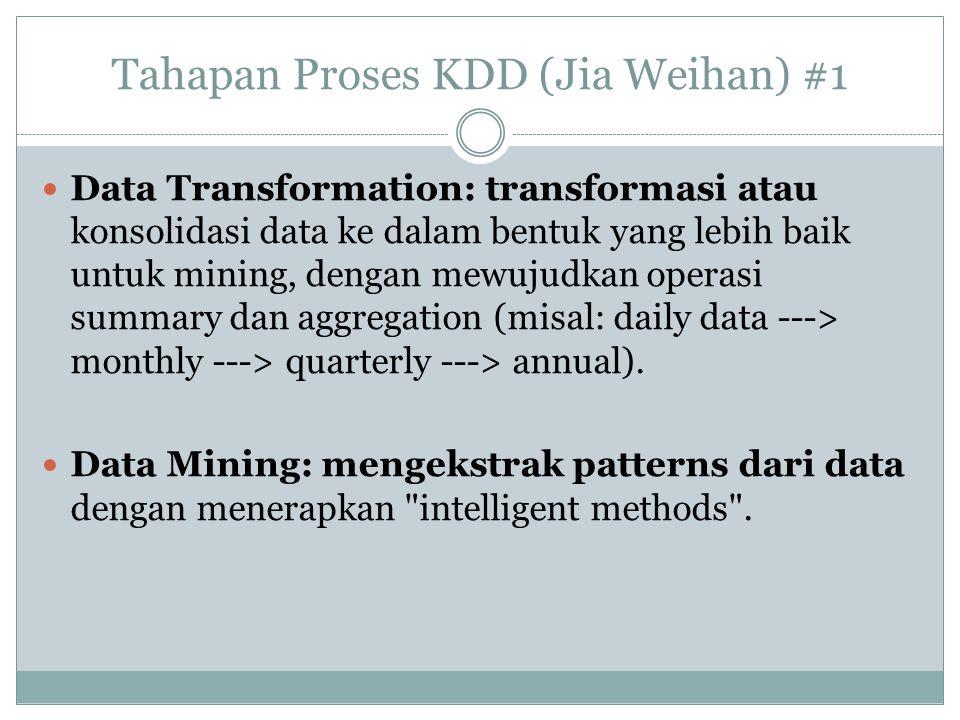 Tahapan Proses KDD (Jia Weihan) #1 Data Transformation: transformasi atau konsolidasi data ke dalam bentuk yang lebih baik untuk mining, dengan mewuju