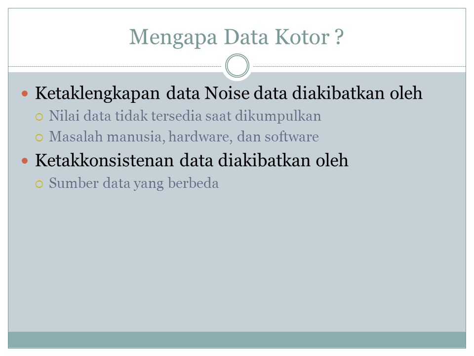 Mengapa Data Kotor ? Ketaklengkapan data Noise data diakibatkan oleh  Nilai data tidak tersedia saat dikumpulkan  Masalah manusia, hardware, dan sof