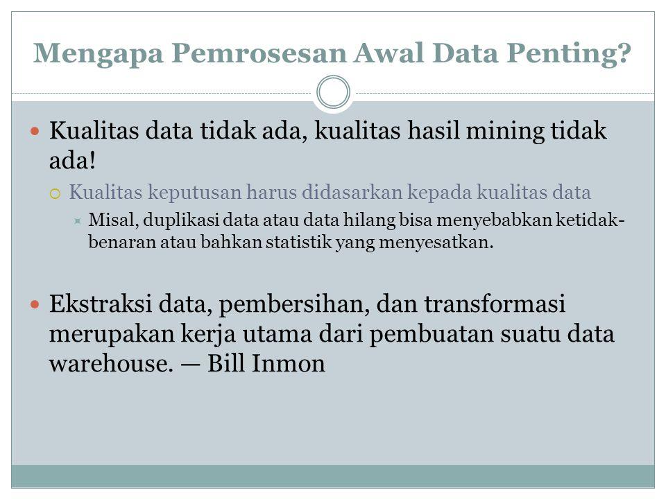 Mengapa Pemrosesan Awal Data Penting? Kualitas data tidak ada, kualitas hasil mining tidak ada!  Kualitas keputusan harus didasarkan kepada kualitas