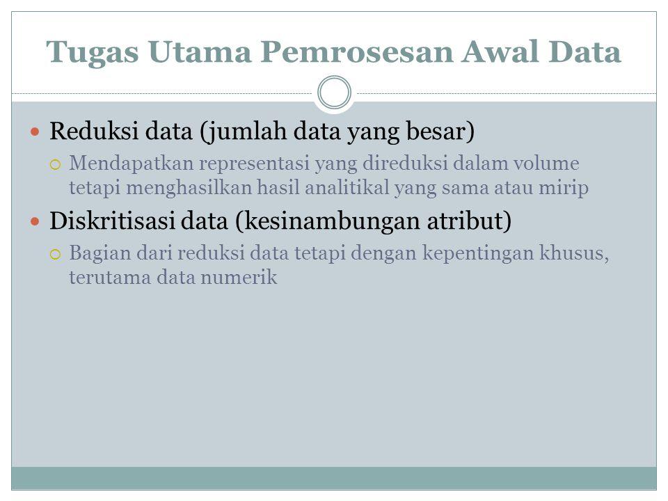 Tugas Utama Pemrosesan Awal Data Reduksi data (jumlah data yang besar)  Mendapatkan representasi yang direduksi dalam volume tetapi menghasilkan hasi