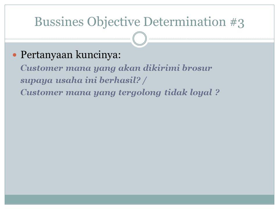 Bussines Objective Determination #3 Pertanyaan kuncinya: Customer mana yang akan dikirimi brosur supaya usaha ini berhasil? / Customer mana yang tergo