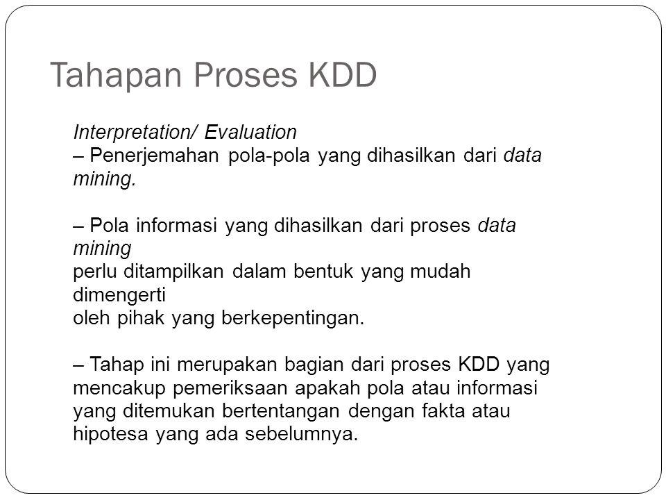 Tahapan Proses KDD Interpretation/ Evaluation – Penerjemahan pola-pola yang dihasilkan dari data mining. – Pola informasi yang dihasilkan dari proses