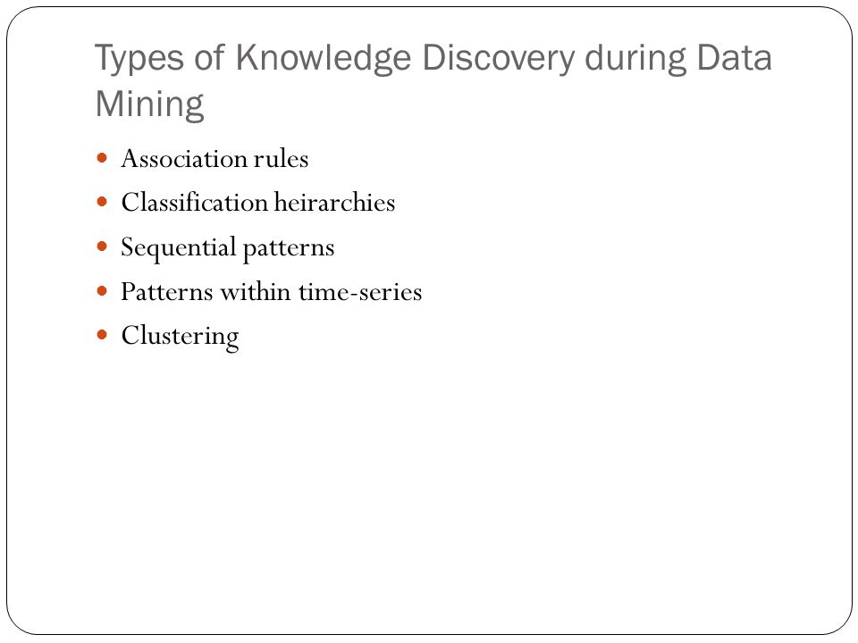 Types of Knowledge Discovery during Data Mining Association rules Classification heirarchies Sequential patterns Patterns within time-series Clustering