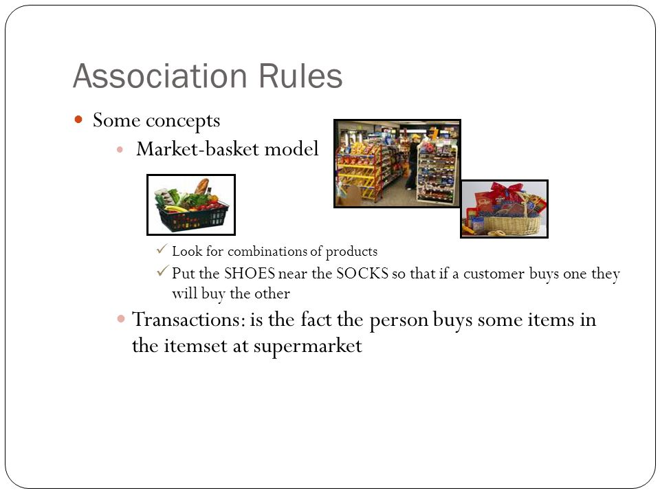 Association Rules Some concepts Market-basket model Look for combinations of products Put the SHOES near the SOCKS so that if a customer buys one they will buy the other Transactions: is the fact the person buys some items in the itemset at supermarket