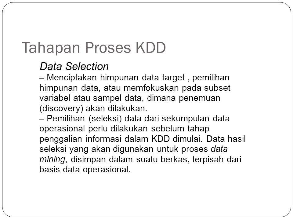 Tahapan Proses KDD Data Selection – Menciptakan himpunan data target, pemilihan himpunan data, atau memfokuskan pada subset variabel atau sampel data,