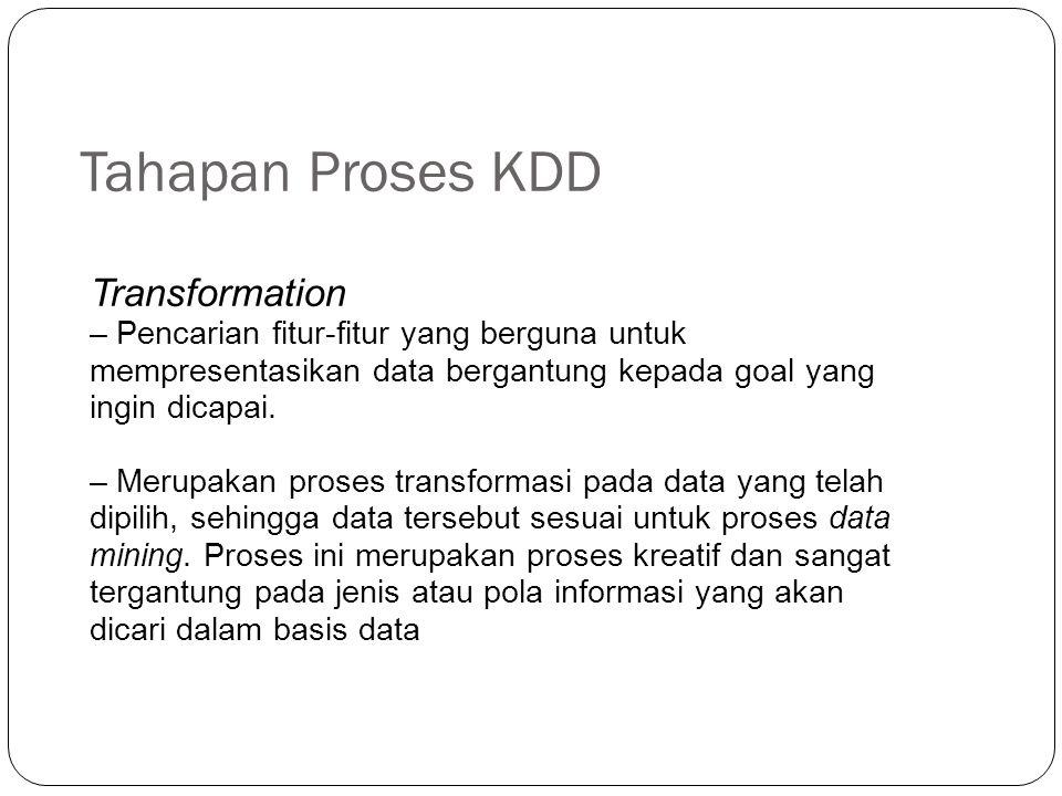 Tahapan Proses KDD Transformation – Pencarian fitur-fitur yang berguna untuk mempresentasikan data bergantung kepada goal yang ingin dicapai. – Merupa