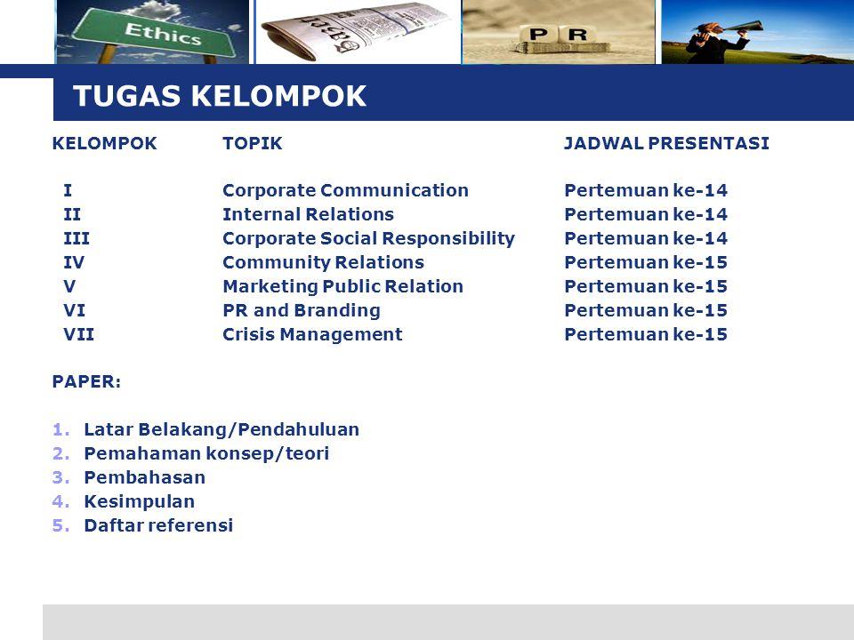 L o g o TUGAS KELOMPOK KELOMPOKTOPIKJADWAL PRESENTASI ICorporate CommunicationPertemuan ke-14 IIInternal RelationsPertemuan ke-14 IIICorporate Social ResponsibilityPertemuan ke-14 IVCommunity RelationsPertemuan ke-15 VMarketing Public RelationPertemuan ke-15 VIPR and Branding Pertemuan ke-15 VIICrisis ManagementPertemuan ke-15 PAPER: 1.Latar Belakang/Pendahuluan 2.Pemahaman konsep/teori 3.Pembahasan 4.Kesimpulan 5.Daftar referensi