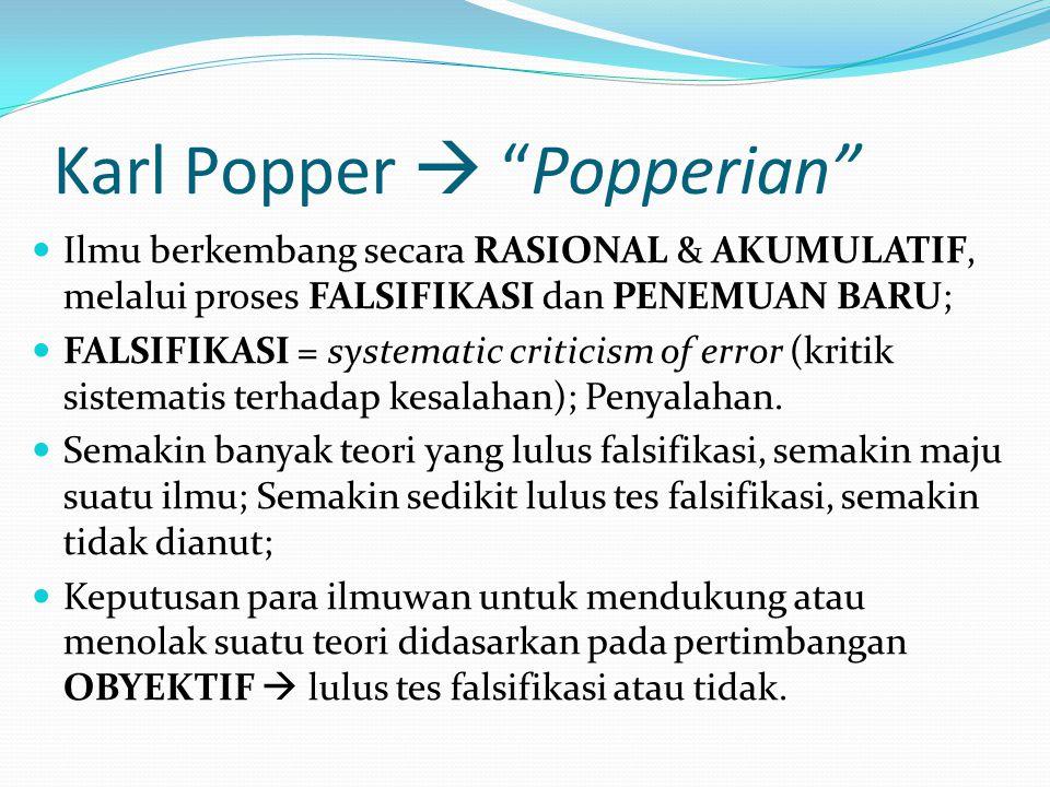 Karl Popper  Popperian Ilmu berkembang secara RASIONAL & AKUMULATIF, melalui proses FALSIFIKASI dan PENEMUAN BARU; FALSIFIKASI = systematic criticism of error (kritik sistematis terhadap kesalahan); Penyalahan.