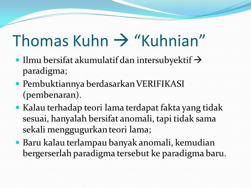 Thomas Kuhn  Kuhnian Ilmu bersifat akumulatif dan intersubyektif  paradigma; Pembuktiannya berdasarkan VERIFIKASI (pembenaran).