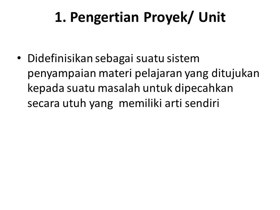 1. Pengertian Proyek/ Unit Didefinisikan sebagai suatu sistem penyampaian materi pelajaran yang ditujukan kepada suatu masalah untuk dipecahkan secara