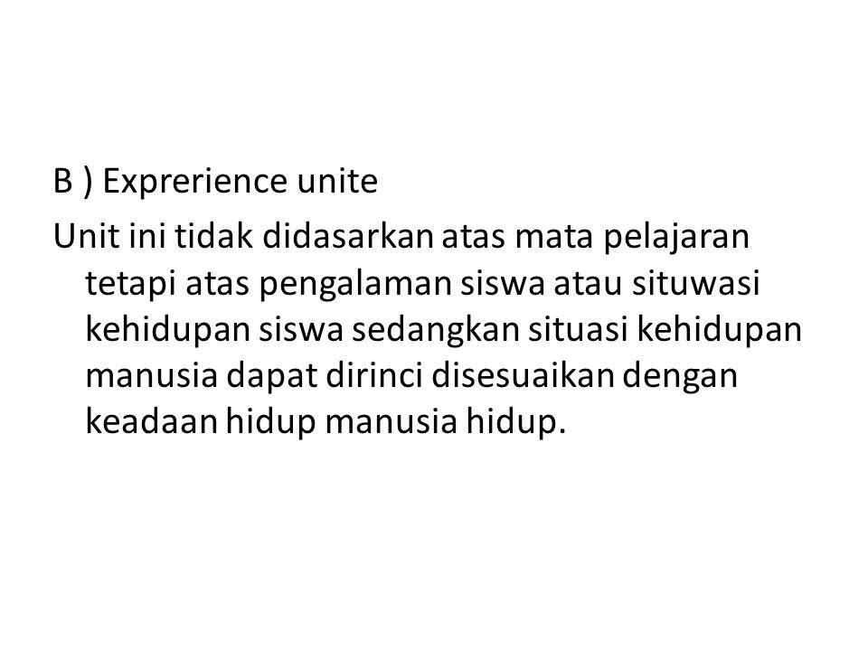 B ) Exprerience unite Unit ini tidak didasarkan atas mata pelajaran tetapi atas pengalaman siswa atau situwasi kehidupan siswa sedangkan situasi kehid