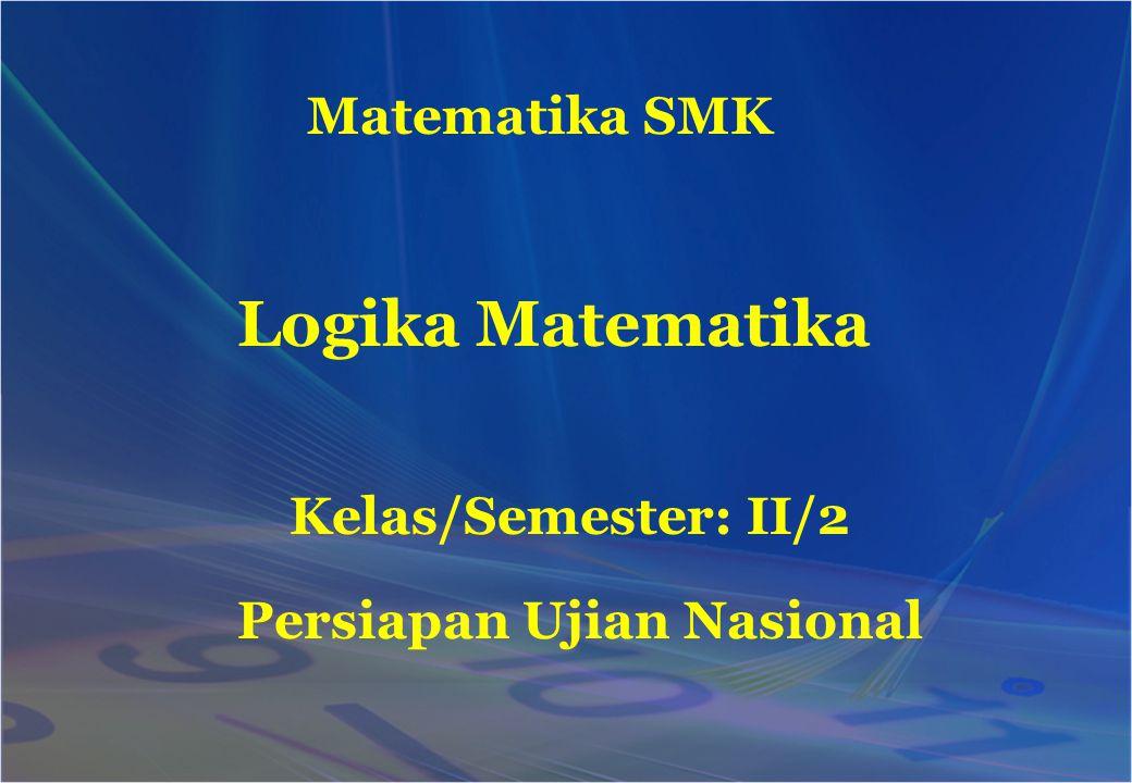 Matematika SMK Kelas/Semester: II/2 Logika Matematika Persiapan Ujian Nasional