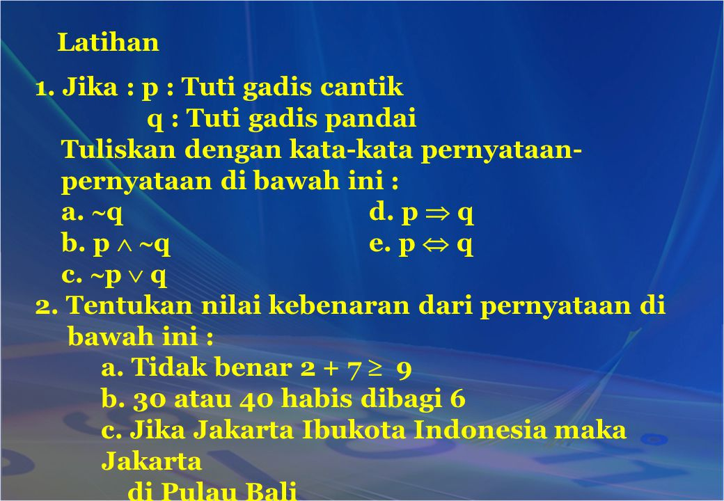 Latihan 1. Jika : p : Tuti gadis cantik q : Tuti gadis pandai Tuliskan dengan kata-kata pernyataan- pernyataan di bawah ini : a.  qd. p  q b. p  