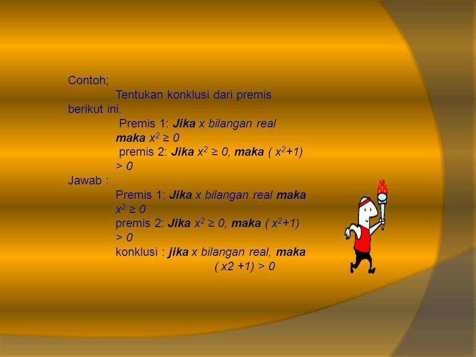 Contoh; Tentukan konklusi dari premis berikut ini. Premis 1: Jika x bilangan real maka x 2 ≥ 0 premis 2: Jika x 2 ≥ 0, maka ( x 2 +1) > 0 Jawab : Prem