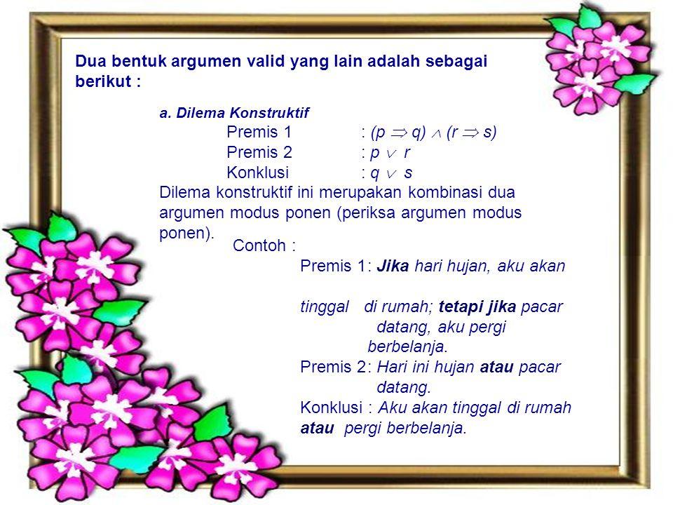 Dua bentuk argumen valid yang lain adalah sebagai berikut : a. Dilema Konstruktif Premis 1 : (p  q)  (r  s) Premis 2 : p  r Konklusi : q  s Dilem