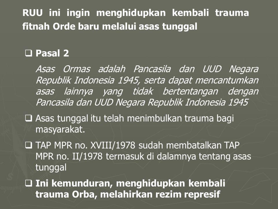 RUU ini ingin menghidupkan kembali trauma fitnah Orde baru melalui asas tunggal  Pasal 2 Asas Ormas adalah Pancasila dan UUD Negara Republik Indonesia 1945, serta dapat mencantumkan asas lainnya yang tidak bertentangan dengan Pancasila dan UUD Negara Republik Indonesia 1945  Asas tunggal itu telah menimbulkan trauma bagi masyarakat.