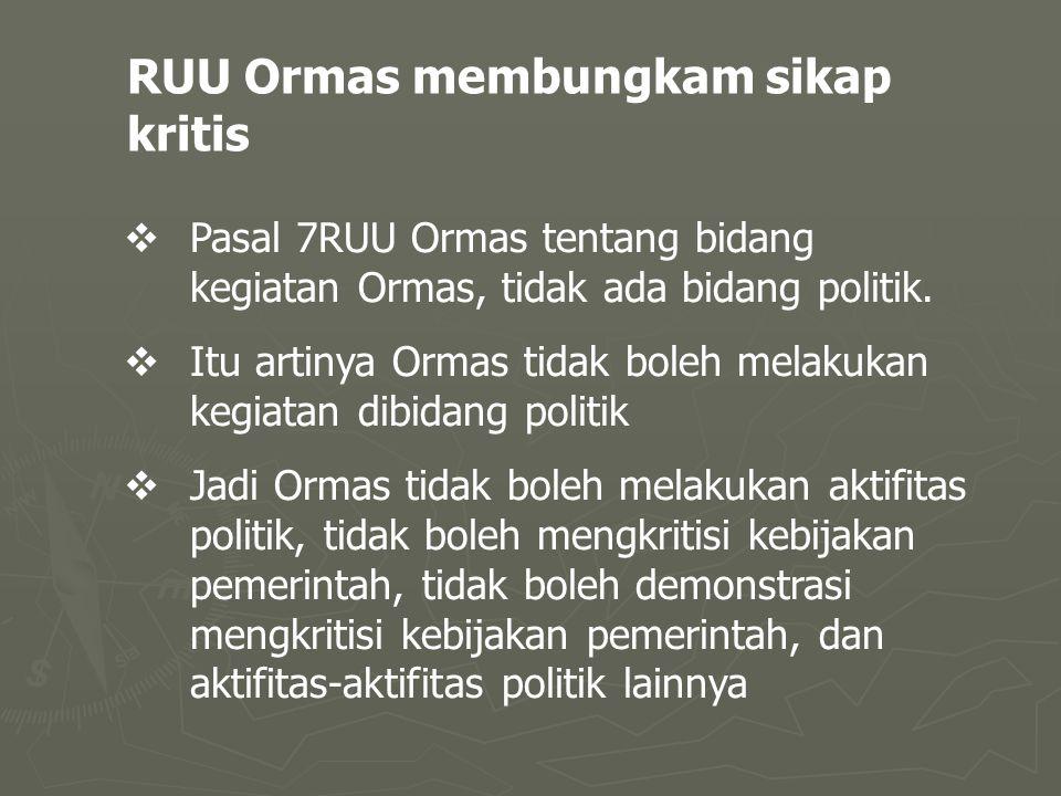 RUU Ormas membungkam sikap kritis  Pasal 7RUU Ormas tentang bidang kegiatan Ormas, tidak ada bidang politik.