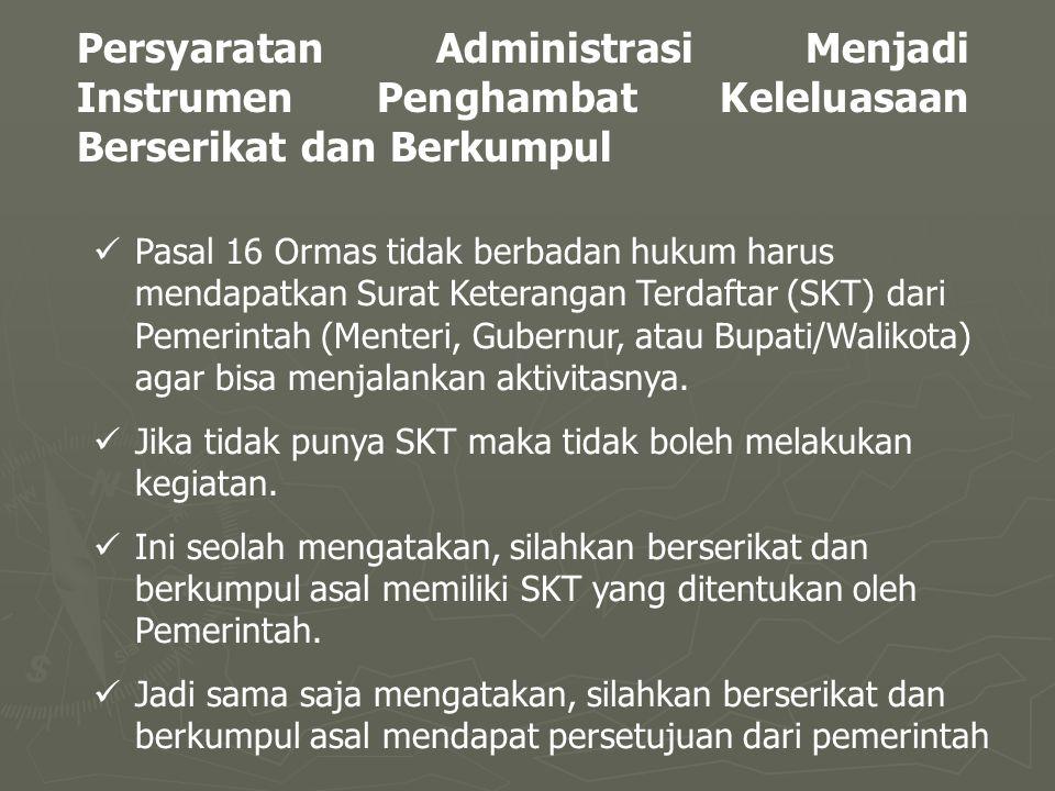Persyaratan Administrasi Menjadi Instrumen Penghambat Keleluasaan Berserikat dan Berkumpul Pasal 16 Ormas tidak berbadan hukum harus mendapatkan Surat Keterangan Terdaftar (SKT) dari Pemerintah (Menteri, Gubernur, atau Bupati/Walikota) agar bisa menjalankan aktivitasnya.