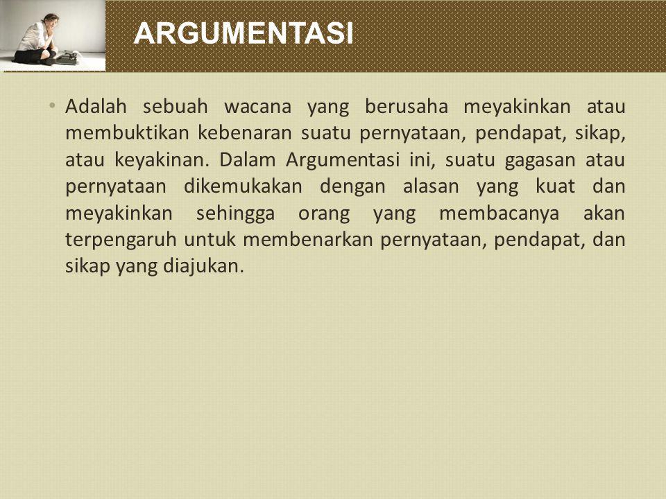 ARGUMENTASI Adalah sebuah wacana yang berusaha meyakinkan atau membuktikan kebenaran suatu pernyataan, pendapat, sikap, atau keyakinan. Dalam Argument