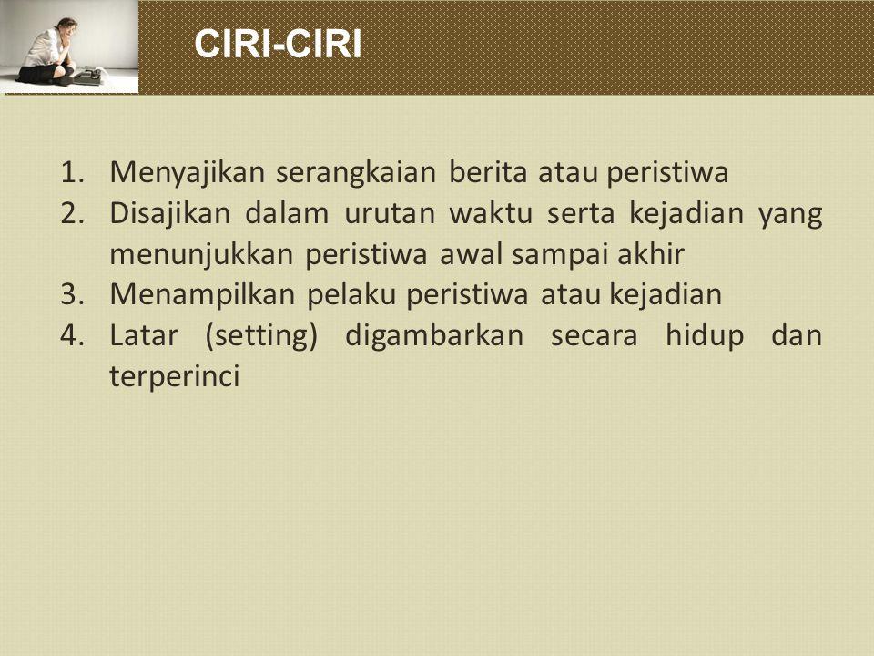 CIRI-CIRI 1.Menyajikan serangkaian berita atau peristiwa 2.Disajikan dalam urutan waktu serta kejadian yang menunjukkan peristiwa awal sampai akhir 3.