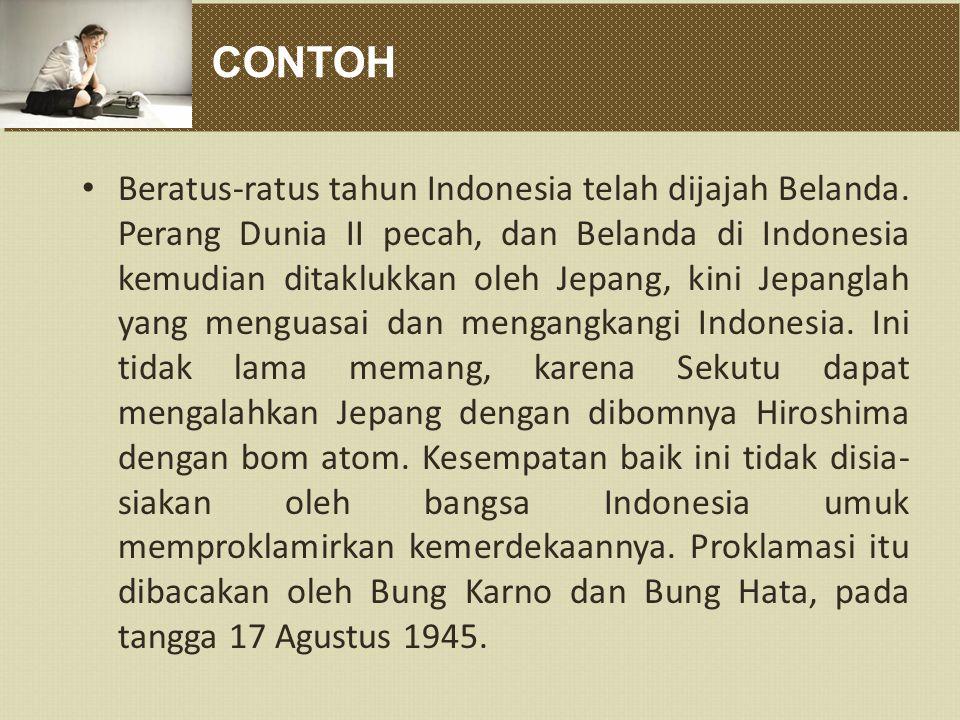 CONTOH Beratus-ratus tahun Indonesia telah dijajah Belanda. Perang Dunia II pecah, dan Belanda di Indonesia kemudian ditaklukkan oleh Jepang, kini Jep