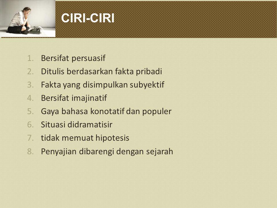 CIRI-CIRI 1.Bersifat persuasif 2.Ditulis berdasarkan fakta pribadi 3.Fakta yang disimpulkan subyektif 4.Bersifat imajinatif 5.Gaya bahasa konotatif da