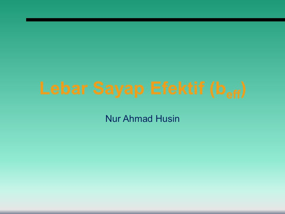 Lebar Sayap Efektif (b eff ) Nur Ahmad Husin