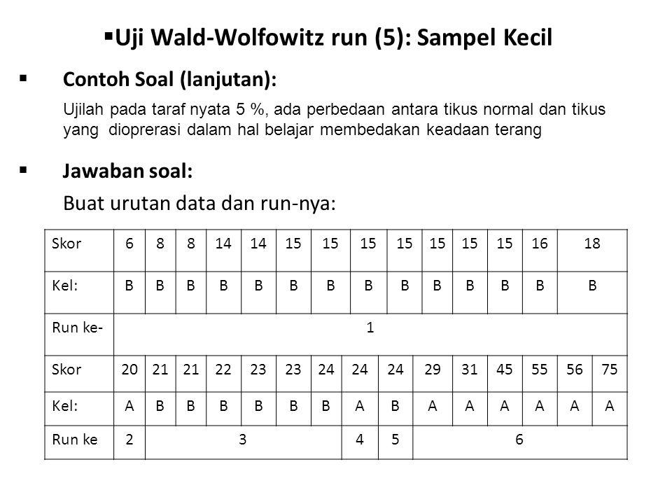  Uji Wald-Wolfowitz run (5): Sampel Kecil  Contoh Soal (lanjutan):  Jawaban soal: Buat urutan data dan run-nya: Ujilah pada taraf nyata 5 %, ada perbedaan antara tikus normal dan tikus yang dioprerasi dalam hal belajar membedakan keadaan terang Skor68814 15 1618 Kel:BBBBBBBBBBBBBB Run ke-1 Skor2021 2223 24 293145555675 Kel:ABBBBBBABAAAAAA Run ke23456