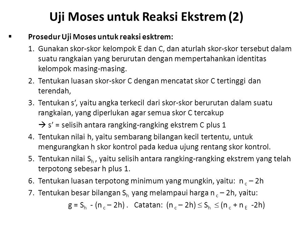 Uji Moses untuk Reaksi Ekstrem (2)  Prosedur Uji Moses untuk reaksi esktrem: 1.Gunakan skor-skor kelompok E dan C, dan aturlah skor-skor tersebut dalam suatu rangkaian yang berurutan dengan mempertahankan identitas kelompok masing-masing.