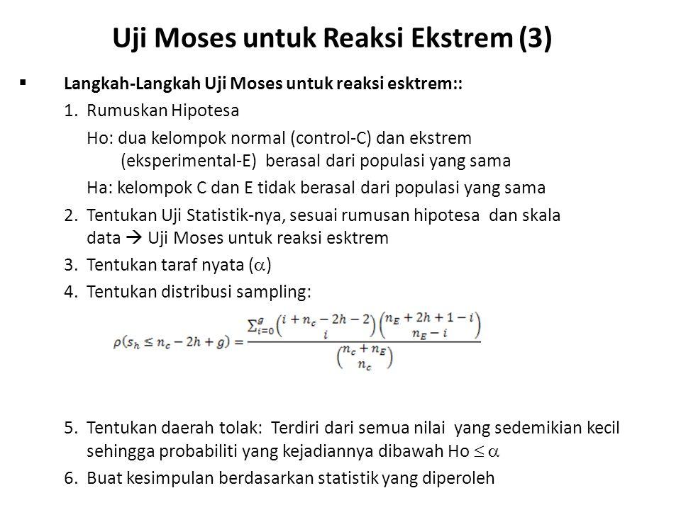 Uji Moses untuk Reaksi Ekstrem (3)  Langkah-Langkah Uji Moses untuk reaksi esktrem:: 1.Rumuskan Hipotesa Ho: dua kelompok normal (control-C) dan ekstrem (eksperimental-E) berasal dari populasi yang sama Ha: kelompok C dan E tidak berasal dari populasi yang sama 2.Tentukan Uji Statistik-nya, sesuai rumusan hipotesa dan skala data  Uji Moses untuk reaksi esktrem 3.Tentukan taraf nyata (  ) 4.Tentukan distribusi sampling: 5.Tentukan daerah tolak: Terdiri dari semua nilai yang sedemikian kecil sehingga probabiliti yang kejadiannya dibawah Ho   6.Buat kesimpulan berdasarkan statistik yang diperoleh
