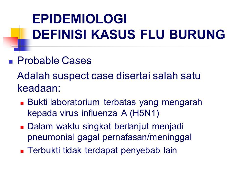 EPIDEMIOLOGI DEFINISI KASUS FLU BURUNG Probable Cases Adalah suspect case disertai salah satu keadaan: Bukti laboratorium terbatas yang mengarah kepada virus influenza A (H5N1) Dalam waktu singkat berlanjut menjadi pneumonial gagal pernafasan/meninggal Terbukti tidak terdapat penyebab lain