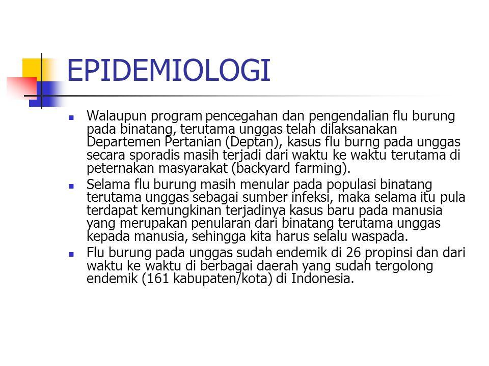 EPIDEMIOLOGI Walaupun program pencegahan dan pengendalian flu burung pada binatang, terutama unggas telah dilaksanakan Departemen Pertanian (Deptan), kasus flu burng pada unggas secara sporadis masih terjadi dari waktu ke waktu terutama di peternakan masyarakat (backyard farming).