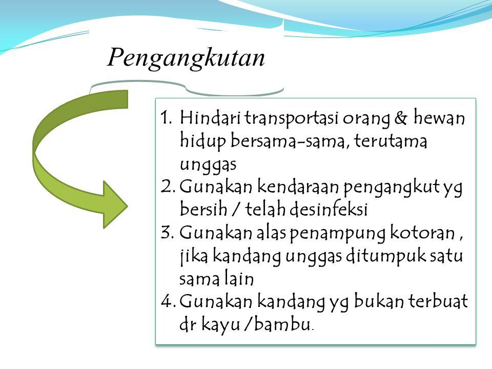 Pengangkutan 1.Hindari transportasi orang & hewan hidup bersama-sama, terutama unggas 2.Gunakan kendaraan pengangkut yg bersih / telah desinfeksi 3.Gu