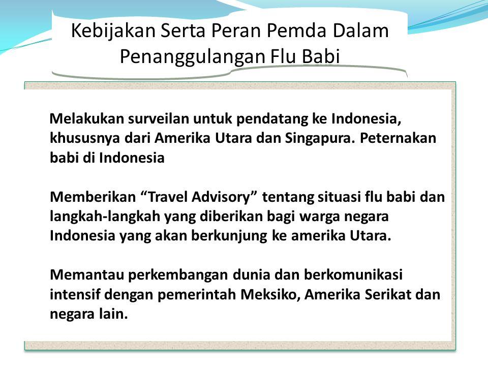 Kebijakan Serta Peran Pemda Dalam Penanggulangan Flu Babi Melakukan surveilan untuk pendatang ke Indonesia, khususnya dari Amerika Utara dan Singapura