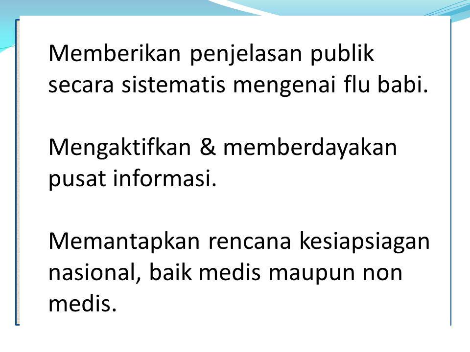 Memberikan penjelasan publik secara sistematis mengenai flu babi. Mengaktifkan & memberdayakan pusat informasi. Memantapkan rencana kesiapsiagan nasio