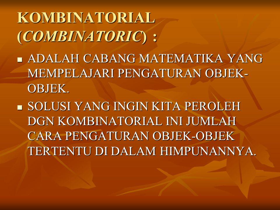 KOMBINATORIAL (COMBINATORIC) : ADALAH CABANG MATEMATIKA YANG MEMPELAJARI PENGATURAN OBJEK- OBJEK. ADALAH CABANG MATEMATIKA YANG MEMPELAJARI PENGATURAN