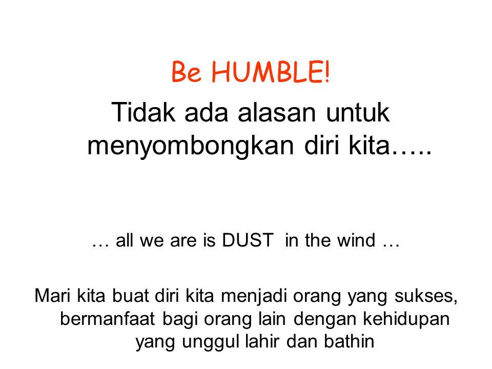 … all we are is DUST in the wind … Mari kita buat diri kita menjadi orang yang sukses, bermanfaat bagi orang lain dengan kehidupan yang unggul lahir dan bathin Be HUMBLE.