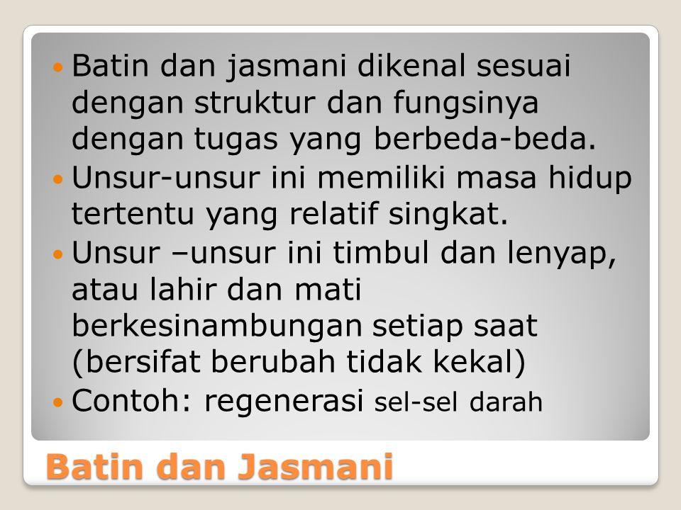 Batin dan Jasmani Batin dan jasmani dikenal sesuai dengan struktur dan fungsinya dengan tugas yang berbeda-beda. Unsur-unsur ini memiliki masa hidup t